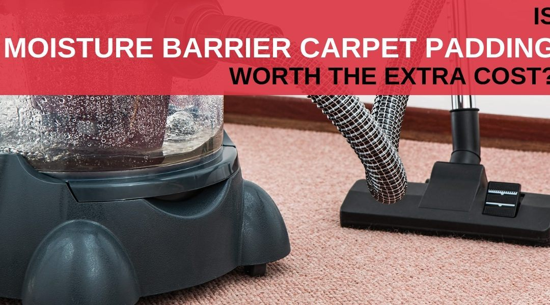 Is moisture barrier carpet padding worth the extra cost?