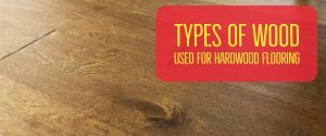 Types of Wood Used For Hardwood Flooring
